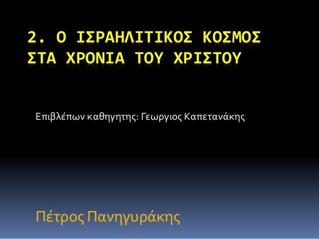 2. Ο ΙΣΡΑΗΛΙΤΙΚΟΣ ΚΟΣΜΟΣ  ΣΤΑ ΧΡΟΝΙΑ ΤΟΥ ΧΡΙΣΤΟΥ  Επιβλέπων καθηγητης: Γεωργιος Καπετανάκης  Πέτρος Πανηγυράκης