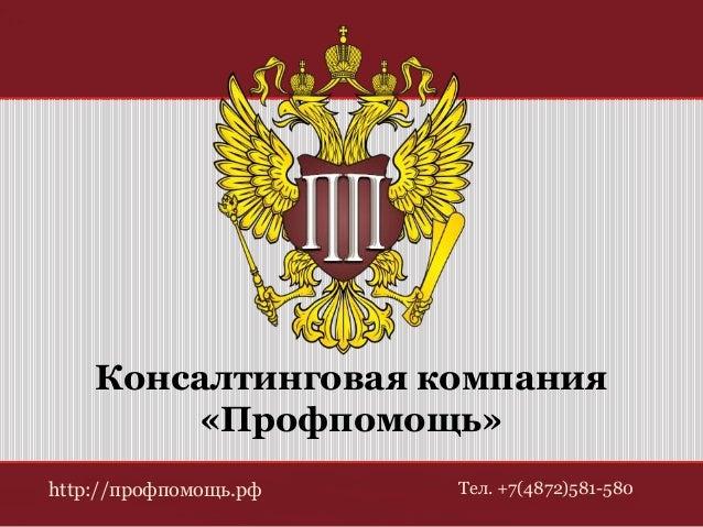 Консалтинговая компания  «Профпомощь»  http://профпомощь.рф Тел. +7(4872)581-580