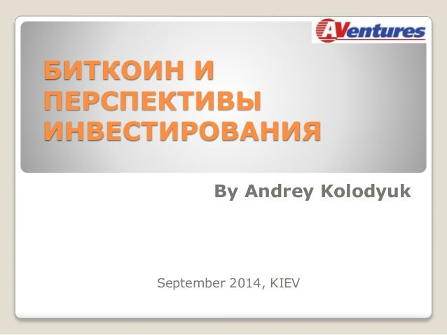 БИТКОИН И  ПЕРСПЕКТИВЫ  ИНВЕСТИРОВАНИЯ  By Andrey Kolodyuk  September 2014, KIEV