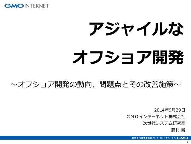 1  2014年9月29日 GMOインターネット株式会社 次世代システム研究室 藤村 新  アジャイルな オフショア開発  ~オフショア開発の動向、問題点とその改善施策~