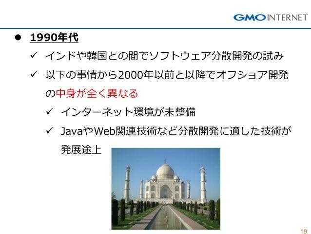 19  1990年代  インドや韓国との間でソフトウェア分散開発の試み  以下の事情から2000年以前と以降でオフショア開発 の中身が全く異なる  インターネット環境が未整備  JavaやWeb関連技術など分散開発に適した技術が 発展...