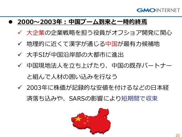 20  2000~2003年:中国ブーム到来と一時的終焉  大企業の企業戦略を担う役員がオフショア開発に関心  地理的に近くて漢字が通じる中国が最有力候補地  大手SIが中国沿岸部の大都市に進出  中国現地法人を立ち上げたり、中国の既...