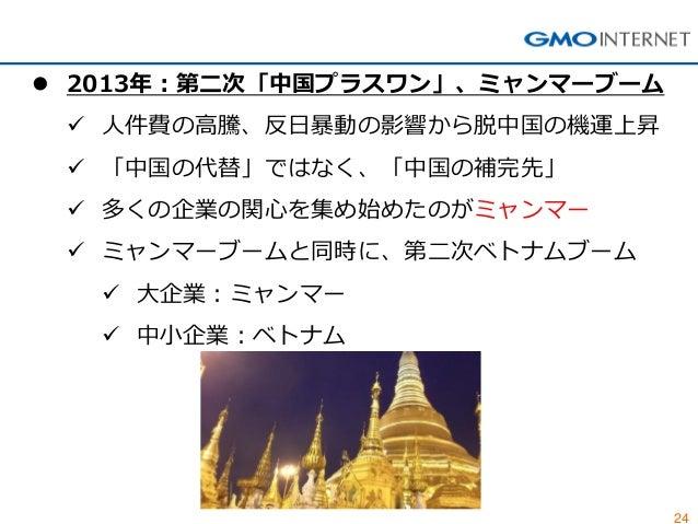 24  2013年:第二次「中国プラスワン」、ミャンマーブーム  人件費の高騰、反日暴動の影響から脱中国の機運上昇  「中国の代替」ではなく、「中国の補完先」  多くの企業の関心を集め始めたのがミャンマー  ミャンマーブームと同時に、...