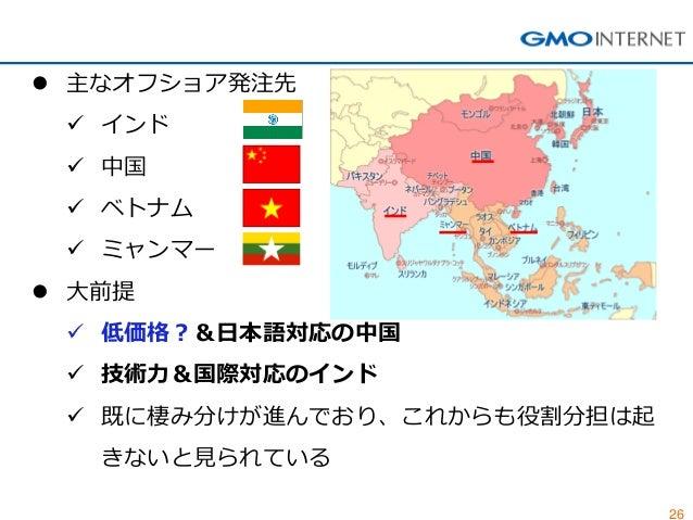 26  主なオフショア発注先  インド  中国  ベトナム  ミャンマー  大前提  低価格?&日本語対応の中国  技術力&国際対応のインド  既に棲み分けが進んでおり、これからも役割分担は起 きないと見られている