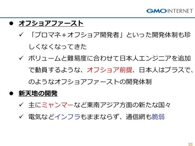 33  オフショアファースト  「プロマネ+オフショア開発者」といった開発体制も珍 しくなくなってきた  ボリュームと難易度に合わせて日本人エンジニアを追加 で動員するような、オフショア前提、日本人はプラスで、 のようなオフショアファース...
