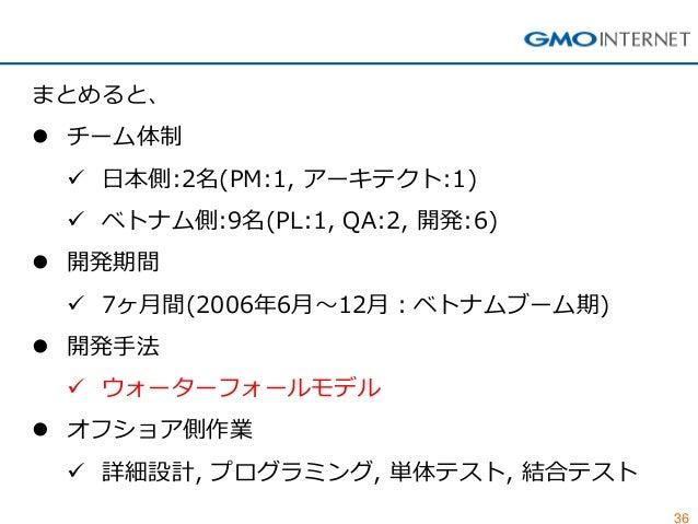 36  まとめると、  チーム体制  日本側:2名(PM:1, アーキテクト:1)  ベトナム側:9名(PL:1, QA:2, 開発:6)  開発期間  7ヶ月間(2006年6月~12月:ベトナムブーム期)  開発手法  ウォータ...