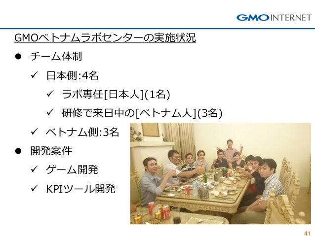 41  GMOベトナムラボセンターの実施状況  チーム体制  日本側:4名  ラボ専任[日本人](1名)  研修で来日中の[ベトナム人](3名)  ベトナム側:3名  開発案件  ゲーム開発  KPIツール開発