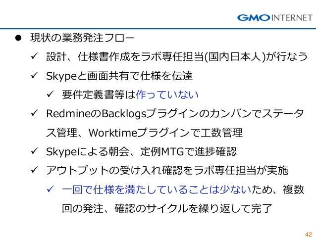 42  現状の業務発注フロー  設計、仕様書作成をラボ専任担当(国内日本人)が行なう  Skypeと画面共有で仕様を伝達  要件定義書等は作っていない  RedmineのBacklogsプラグインのカンバンでステータ ス管理、Work...