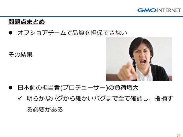 51  問題点まとめ  オフショアチームで品質を担保できない その結果  日本側の担当者(プロデューサー)の負荷増大  明らかなバグから細かいバグまで全て確認し、指摘す る必要がある