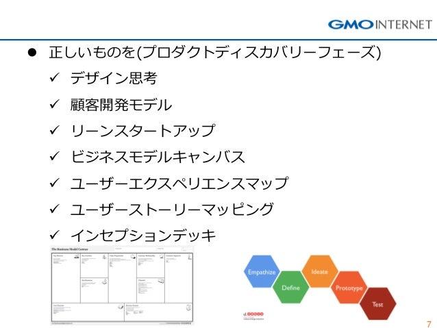 7  正しいものを(プロダクトディスカバリーフェーズ)  デザイン思考  顧客開発モデル  リーンスタートアップ  ビジネスモデルキャンバス  ユーザーエクスペリエンスマップ  ユーザーストーリーマッピング  インセプションデッキ