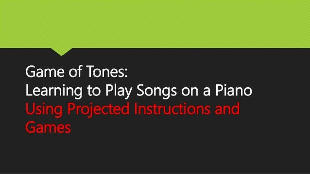 Game of Tones:  Learning to Play Songs on a Piano  Using Projected Instructions and  Games