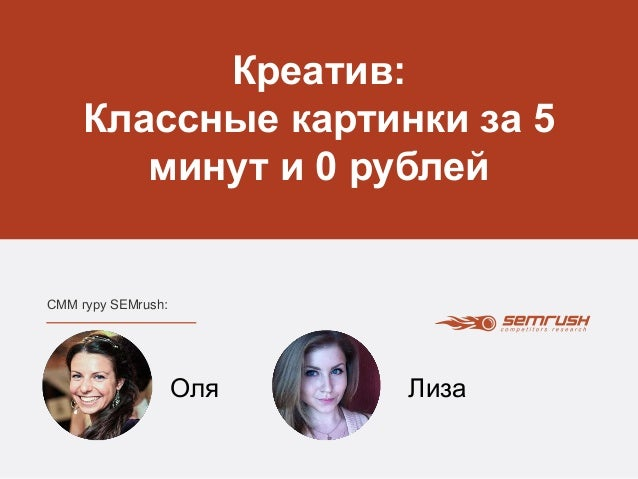 Креатив:  Классные картинки за 5  минут и 0 рублей  СММ гуру SEMrush:  Оля Лиза