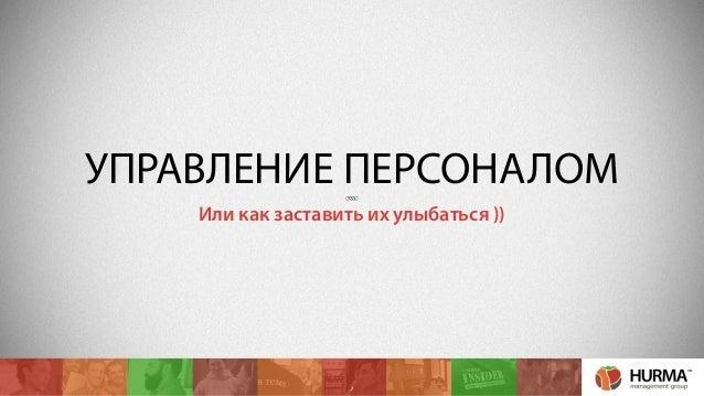 УПРАВЛЕНИЕ ПЕРСОНАЛОМ  Или как заставить их улыбаться ))  1
