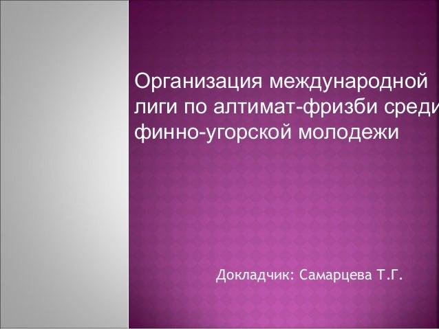 Организация международной  лиги по алтимат-фризби среди  финно-угорской молодежи  Докладчик: Самарцева Т.Г.
