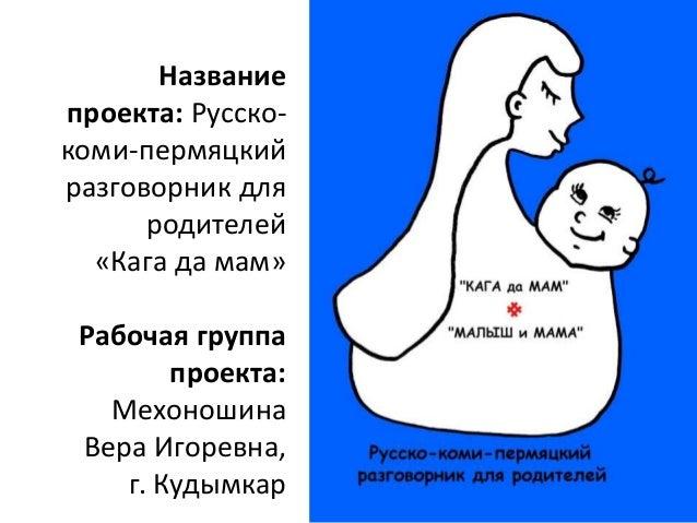 Название  проекта: Русско-  коми-пермяцкий  разговорник для  родителей  «Кага да мам»  Рабочая группа  проекта:  Мехоношин...