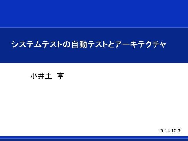 システムテストの自動テストとアーキテクチャ  小井土亨  2014.10.3