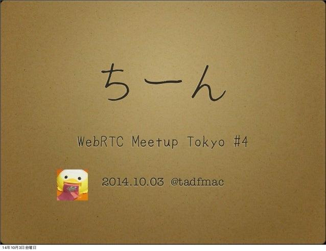 ちーん  WebRTC Meetup Tokyo #4  2014.10.03 @tadfmac  14年10月3日金曜日