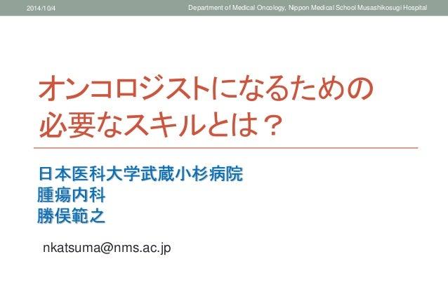 2014/10/4 Department of Medical Oncology, Nippon Medical School Musashikosugi Hospital  オンコロジストになるための  必要なスキルとは?  日本医科大学武蔵...
