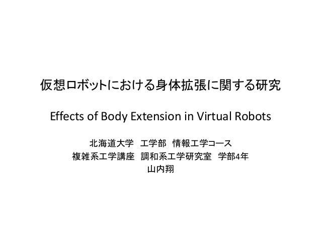 仮想ロボットにおける身体拡張に関する研究 Effects of Body Extension in Virtual Robots  北海道大学 工学部 情報工学コース  複雑系工学講座 調和系工学研究室 学部4年  山内翔