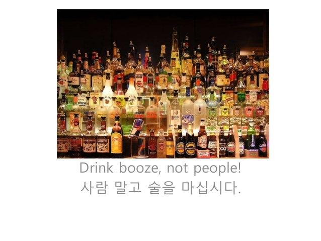 Drink booze, not people!  사람 말고 술을 마십시다.