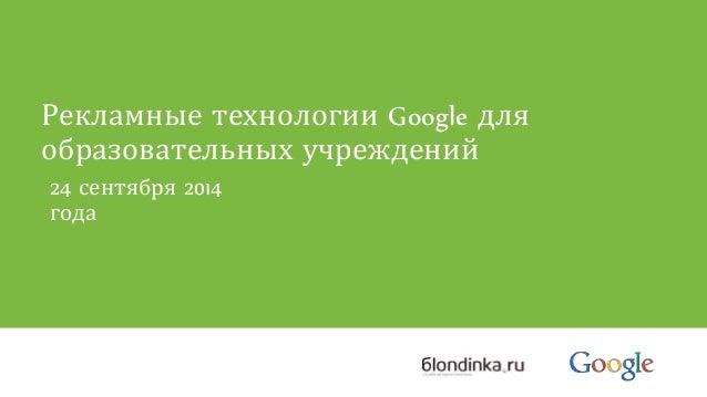 Рекламные технологии Google для  образовательных учреждений  24 сентября 2014  года
