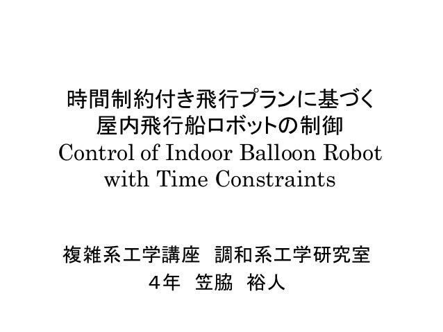 時間制約付き飛行プランに基づく 屋内飛行船ロボットの制御 Control of Indoor Balloon Robot with Time Constraints  複雑系工学講座 調和系工学研究室  4年 笠脇 裕人