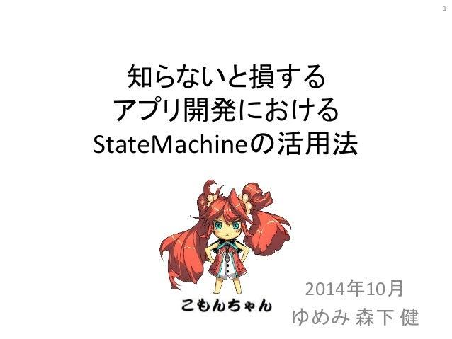 知らないと損する アプリ開発における StateMachineの活用法 2014年10月 ゆめみ 森下 健 1