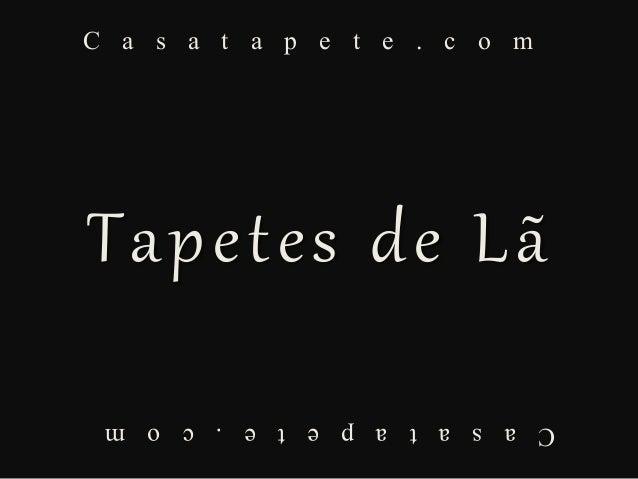 C a s a t a p e t e . c o m Casatapete.com Tapetes de Lã