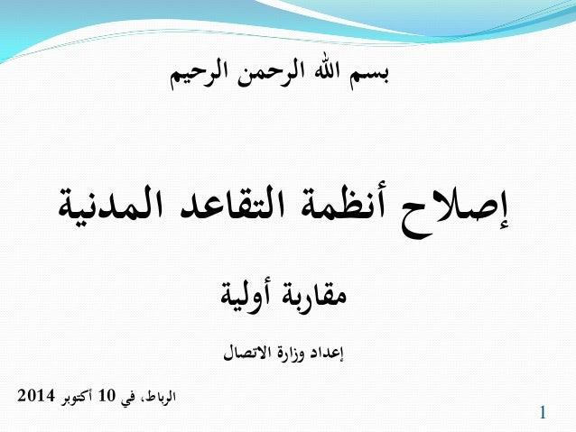 بسم الله الرحمن الرحيم  إصلاح أنظمة التقاعد المدنية  مقاربة أولية  إعداد وزارة الاتصال  الرباط، في 10 أكتوبر 2014  1