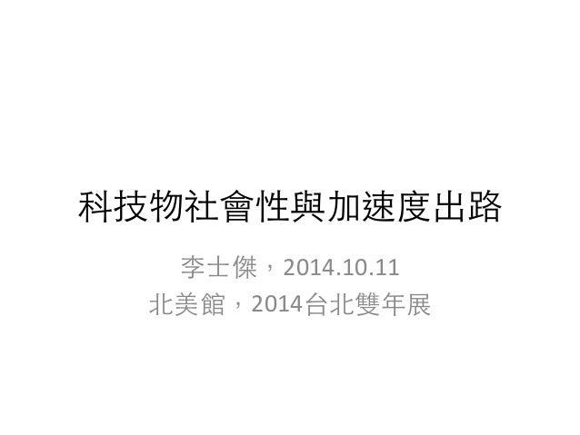 科技物社會性與加速度出路  李⼠士傑,2014.10.11  北美館,2014台北雙年展