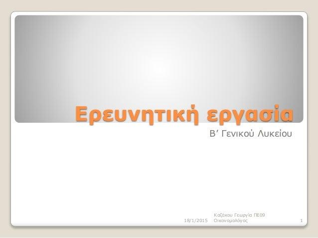 Ερευνητική εργασία Β' Γενικού Λυκείου 18/1/2015 Καζάκου Γεωργία ΠΕ09 Οικονομολόγος 1
