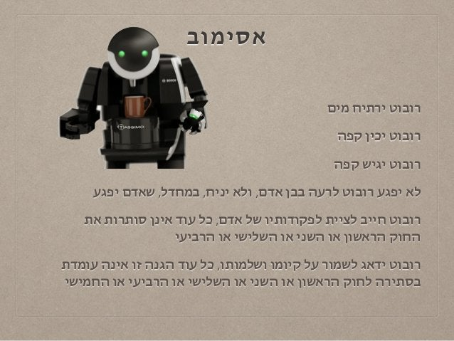 אסימוב  רובוט ירתיח מים  רובוט יכין קפה  רובוט יגיש קפה  לא יפגע רובוט לרעה בבן אדם, ולא יניח, במחדל, שאדם יפגע  רובוט חיי...