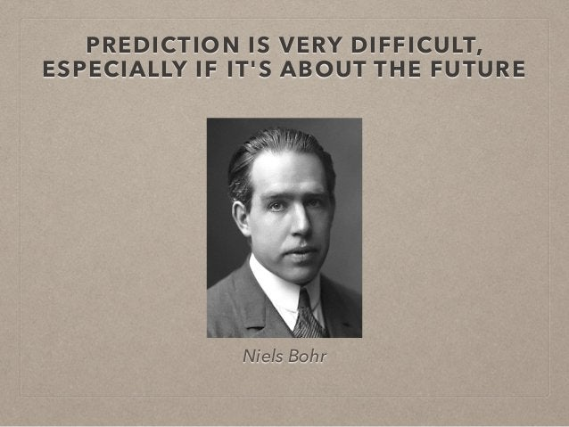 PREDICTION IS VERY DIFFICULT,  ESPECIALLY IF IT'S ABOUT THE FUTURE  Niels Bohr
