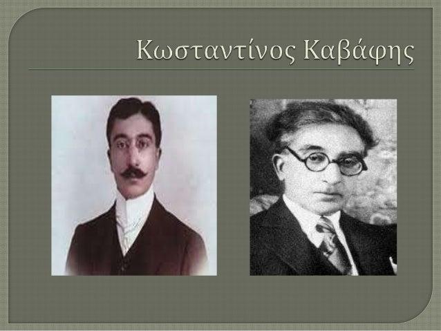 Ο Κωνσταντίνος Καβάφης γεννήθηκε  στις 29  Απριλίου 1863 στην Αλεξάνδρεια, όπου  οι γονείς του, εγκαταστάθηκαν  εγκαταλείπ...