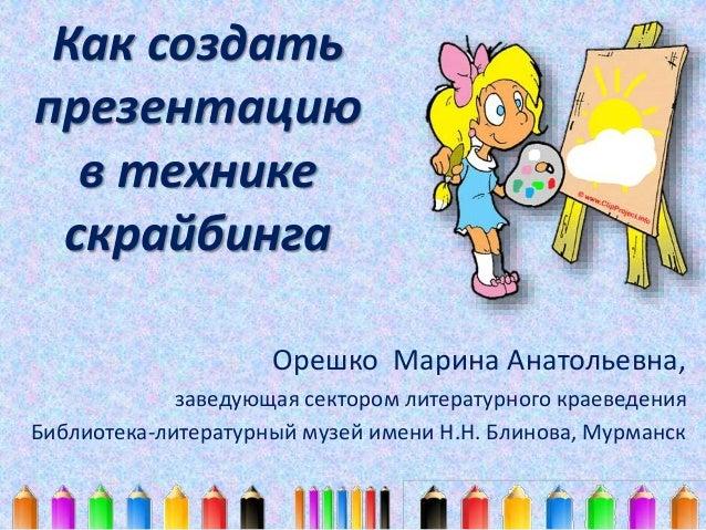 Как создать  презентацию  в технике  скрайбинга  Орешко Марина Анатольевна,  заведующая сектором литературного краеведения...