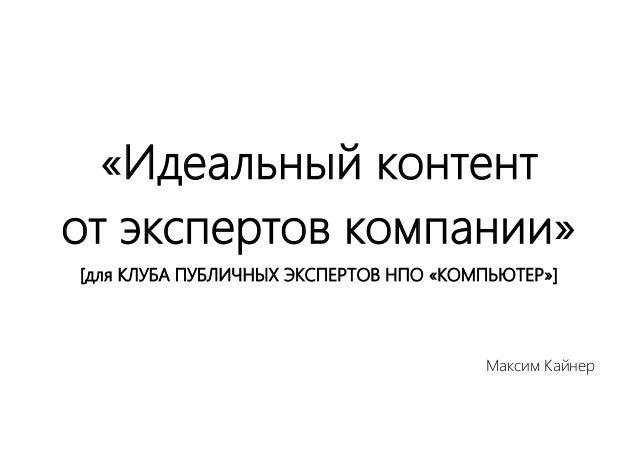 «Идеальный контент от экспертов компании» [для КЛУБА ПУБЛИЧНЫХ ЭКСПЕРТОВ НПО «КОМПЬЮТЕР»] Максим Кайнер
