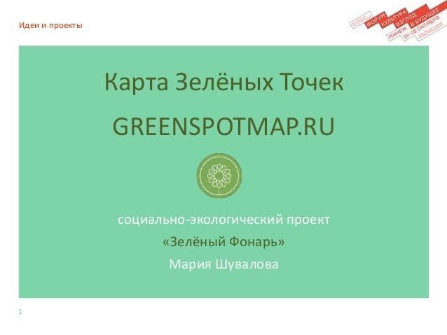 Карта Зелёных Точек  GREENSPOTMAP.RU  социально-экологический проект  «Зелёный Фонарь»  Мария Шувалова  Идеи и проекты  1