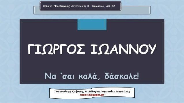 CΓΙΩΡΓΟΣΙΩΑΝΝΟΥΝα 'σαικαλά, δάσκαλε!  Τσατσούρης Χρήστος, Φιλόλογος Γυμνασίου Μαγούλαςxtsat.blogspot.gr  Κείμενα Νεοελληνι...