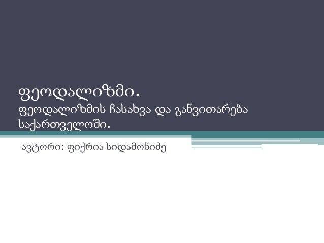 ფეოდალიზმი.  ფეოდალიზმის ჩასახვა და განვითარება  საქართველოში.  ავტორი: ფიქრია სიდამონიძე