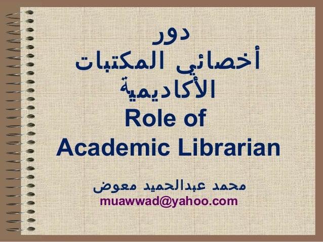 دور  أخصائي المكتبات  الكاديمية  Role of  Academic Librarian  محمد عبدالحميد معوض  muawwad@yahoo.com