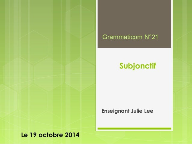 Subjonctif  Enseignant Julie Lee  Le 19 octobre 2014  Grammaticom N°21