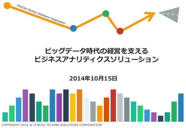 COPYRIGHT 2013 @ ITOCHU TECHNO-SOLUTIONS CORPORATION  ビッグデータ時代の経営を支える ビジネスアナリティクスソリューション  2014年10月15日