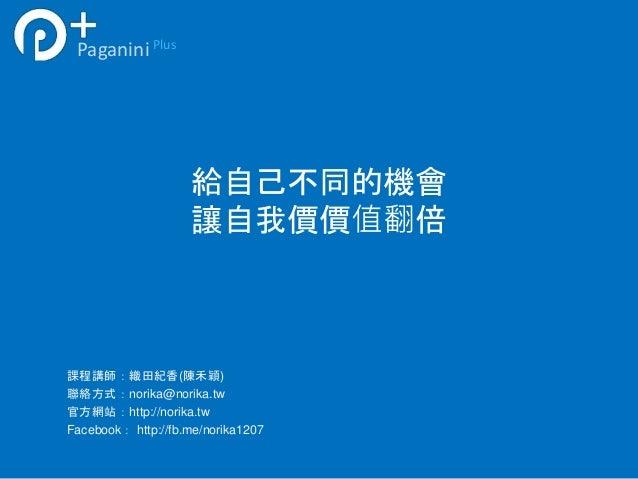 給自己不同的機會  讓自我價價值翻倍  Paganini Plus  課程講師:織田紀香(陳禾穎)  聯絡方式:norika@norika.tw  官方網站:http://norika.tw  Facebook: http://fb.me/no...