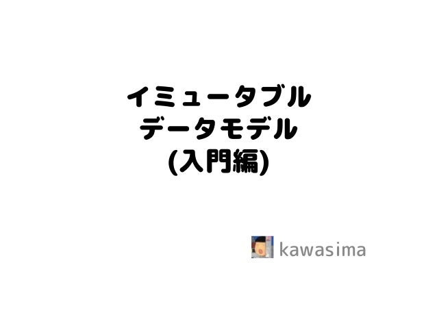 イミュータブル データモデル (入門編)  kawasima