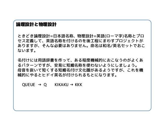 ときどき論理設計=日本語名称、物理設計=英語(ローマ字)名称とプロ セス定義して、英語名称を付けるのを後工程にまわすプロジェクトが ありますが、そんな必要はありません。命名は和名/英名セットでおこ ないます。  名付けには用語辞書を作って、ある...