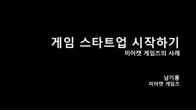 게임스타트업시작하기미어캣게임즈의사례  남기룡  미어캣게임즈
