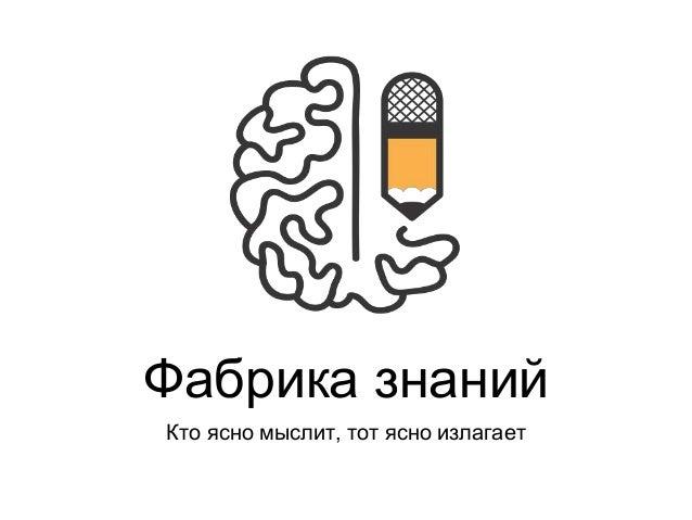 Фабрика знаний  Кто ясно мыслит, тот ясно излагает