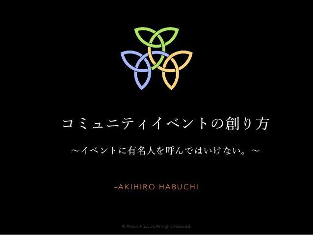 コミュニティイベントの創り方  ~イベントに有名人を呼んではいけない。~  –AKIHIRO HABUCHI  © Akihiro Habuchi.All Rights Reserved.