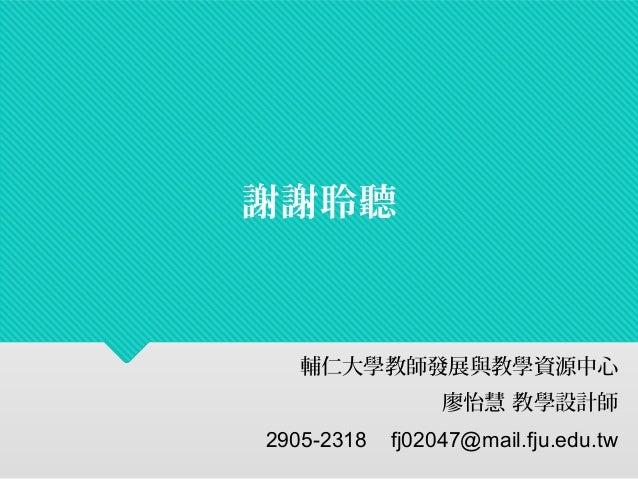 謝謝聆聽  輔仁大學教師發展與教學資源中心  廖怡慧 教學設計師  2905-2318 fj02047@mail.fju.edu.tw
