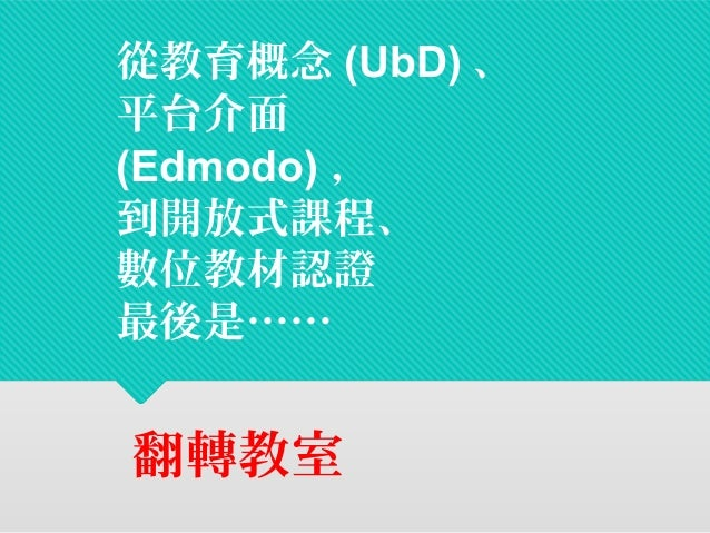 從教育概念(UbD)、  平台介面  (Edmodo),  到開放式課程、  數位教材認證  最後是……  翻轉教室